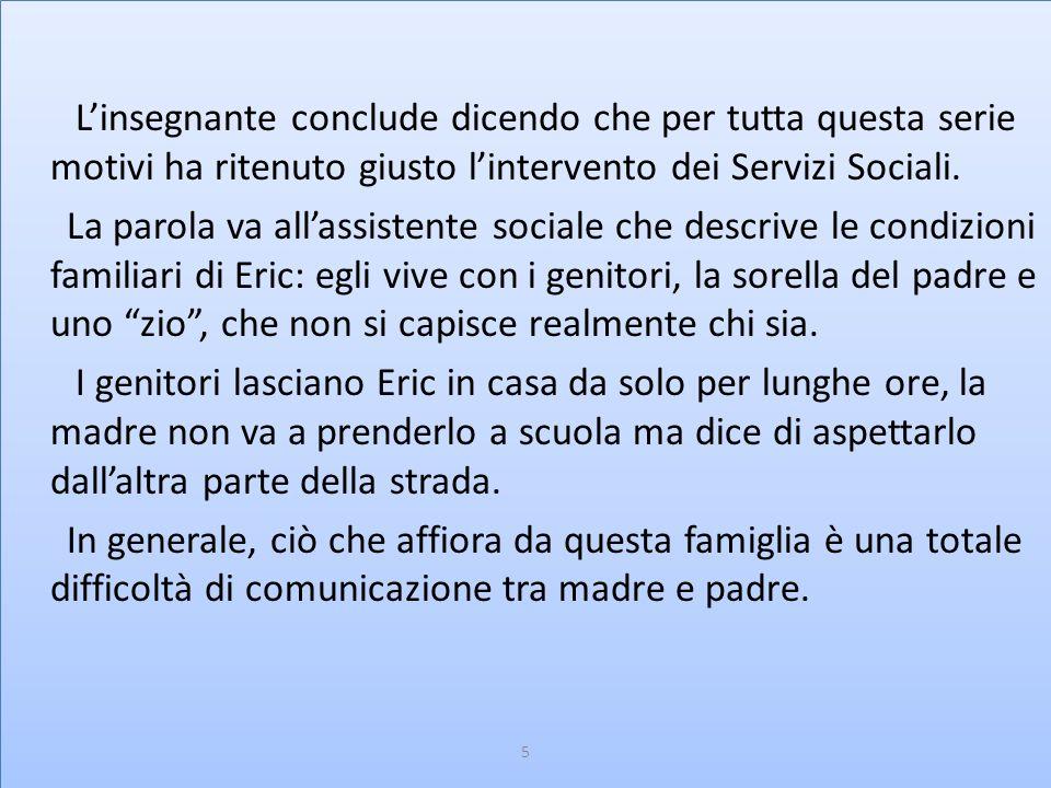 Per questi motivi i Servizi Sociali decidono di affiancare a Eric una famiglia affidataria di Vicenza, dalla quale il bambino deve recarsi due volte alla settimana, perché venga aiutato nello svolgimento dei compiti scolastici, nell'igiene personale, ecc.