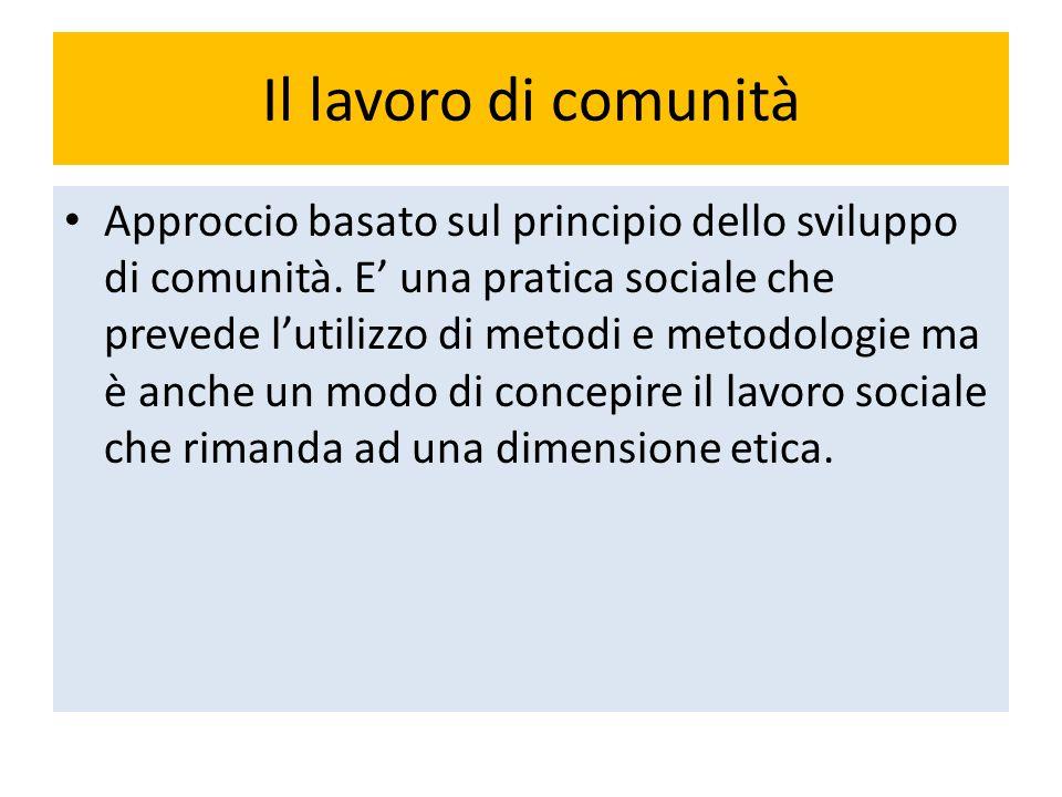 Il lavoro di comunità Approccio basato sul principio dello sviluppo di comunità. E' una pratica sociale che prevede l'utilizzo di metodi e metodologie