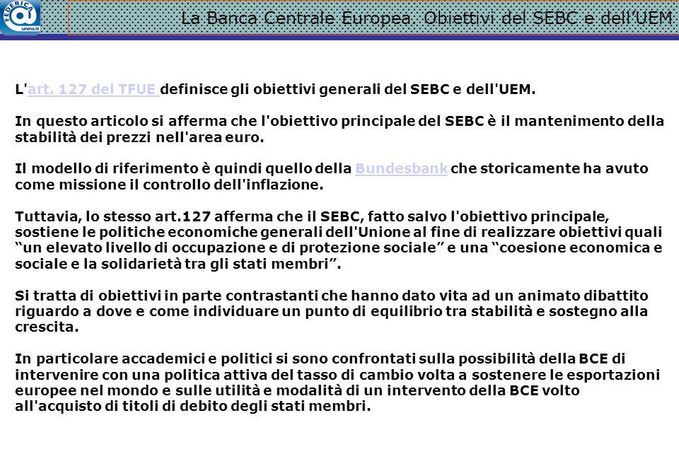 La Banca Centrale Europea. Obiettivi del SEBC e dell'UEM L'art. 127 del TFUE definisce gli obiettivi generali del SEBC e dell'UEM.art. 127 del TFUE In