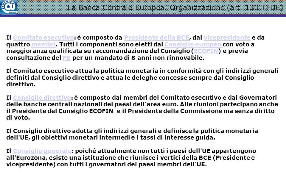 La Banca Centrale Europea. Organizzazione (art. 130 TFUE) Il Comitato esecutivo: è composto da Presidente della BCE, dal vicepresidente e da quattro m