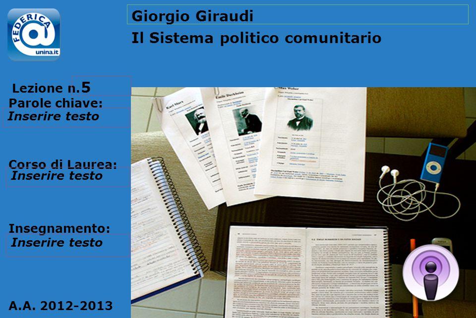 Lezione n. Parole chiave: Corso di Laurea: Insegnamento: A.A. 2012-2013 Giorgio Giraudi Il Sistema politico comunitario 5 Inserire testo