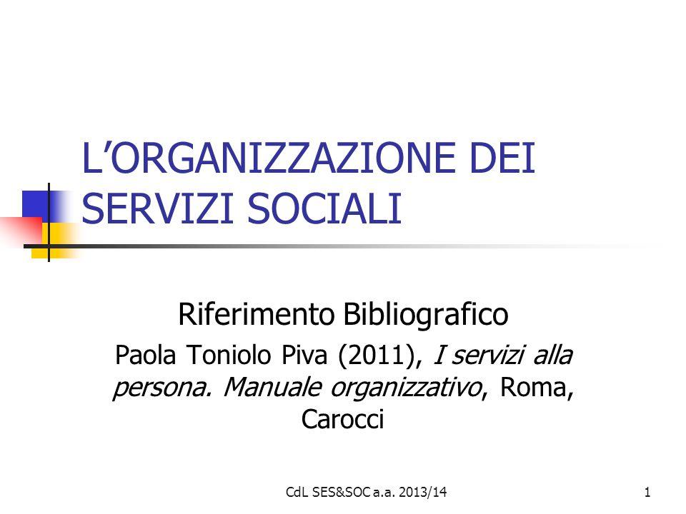 1 L'ORGANIZZAZIONE DEI SERVIZI SOCIALI Riferimento Bibliografico Paola Toniolo Piva (2011), I servizi alla persona. Manuale organizzativo, Roma, Caroc