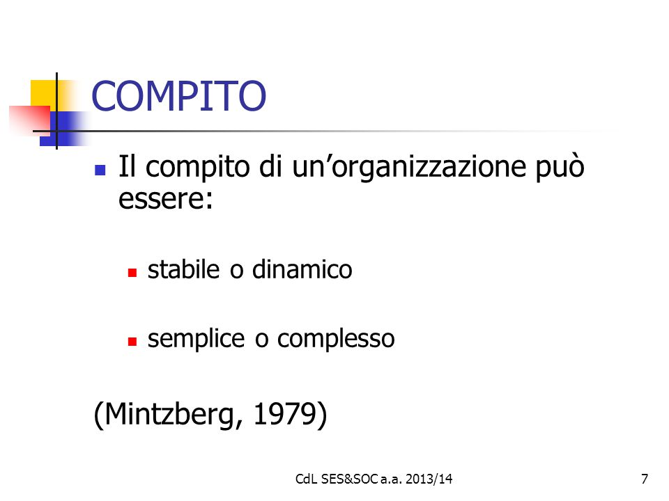 7 COMPITO Il compito di un'organizzazione può essere: stabile o dinamico semplice o complesso (Mintzberg, 1979) CdL SES&SOC a.a. 2013/14