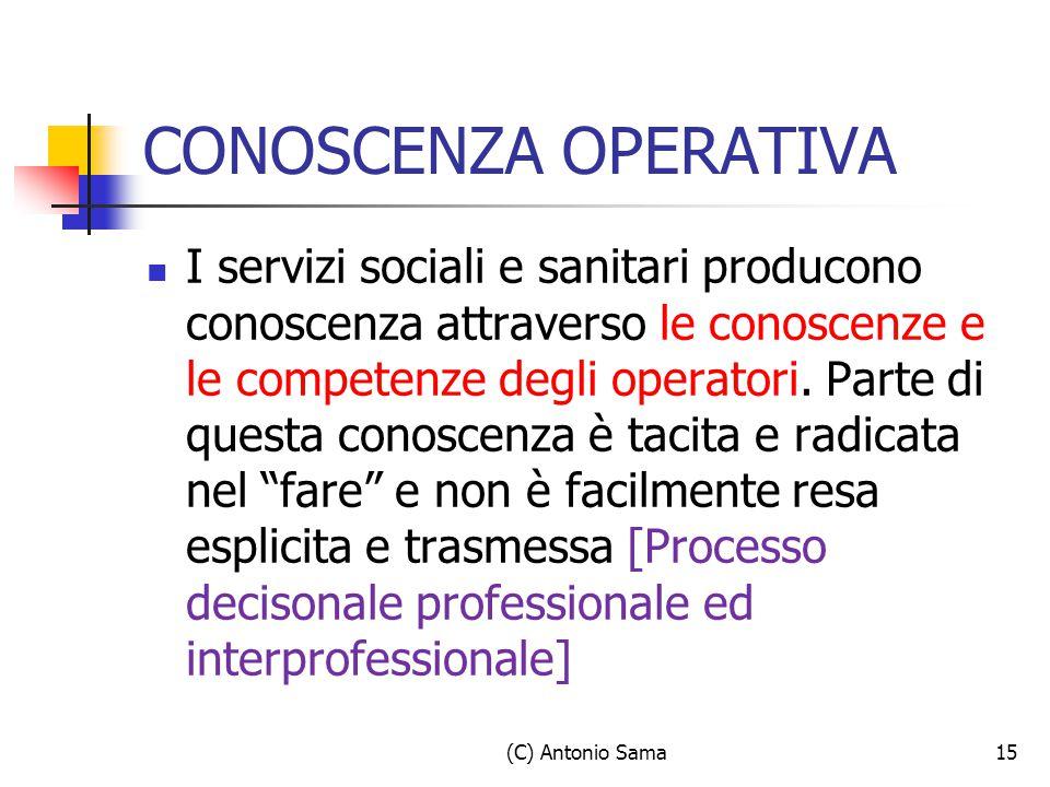 (C) Antonio Sama15 CONOSCENZA OPERATIVA I servizi sociali e sanitari producono conoscenza attraverso le conoscenze e le competenze degli operatori. Pa
