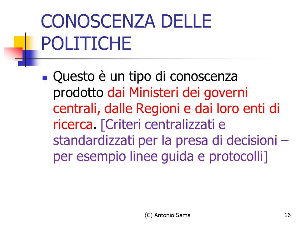 (C) Antonio Sama16 CONOSCENZA DELLE POLITICHE Questo è un tipo di conoscenza prodotto dai Ministeri dei governi centrali, dalle Regioni e dai loro ent