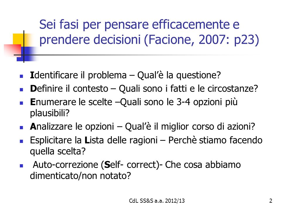 Sei fasi per pensare efficacemente e prendere decisioni (Facione, 2007: p23) Identificare il problema – Qual'è la questione? Definire il contesto – Qu
