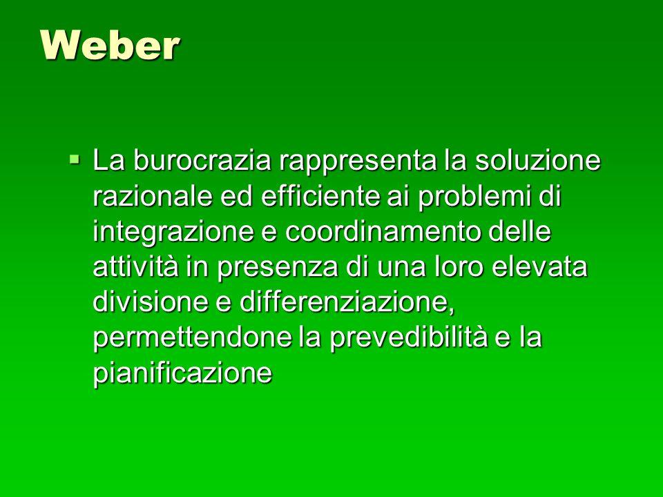 Weber  La burocrazia rappresenta la soluzione razionale ed efficiente ai problemi di integrazione e coordinamento delle attività in presenza di una l