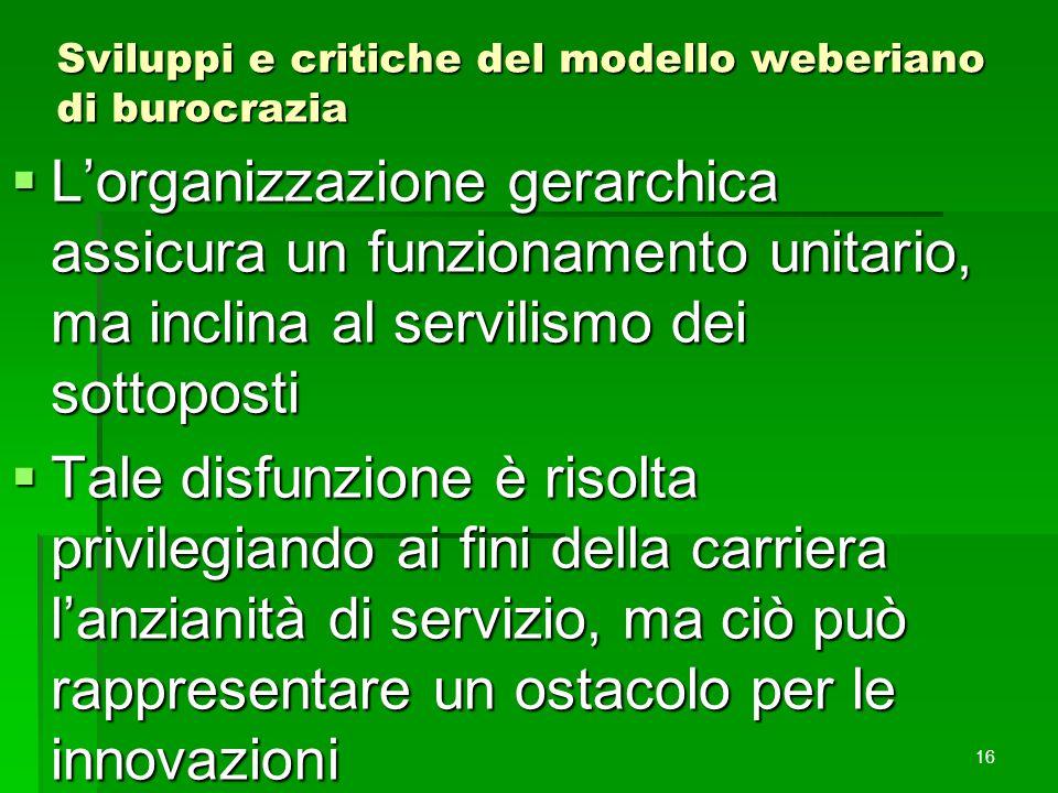 Sviluppi e critiche del modello weberiano di burocrazia  L'organizzazione gerarchica assicura un funzionamento unitario, ma inclina al servilismo dei