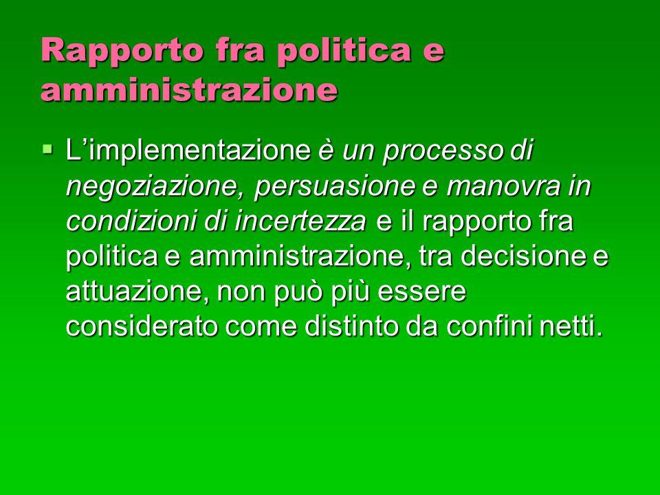 Rapporto fra politica e amministrazione  L'implementazione è un processo di negoziazione, persuasione e manovra in condizioni di incertezza e il rapp
