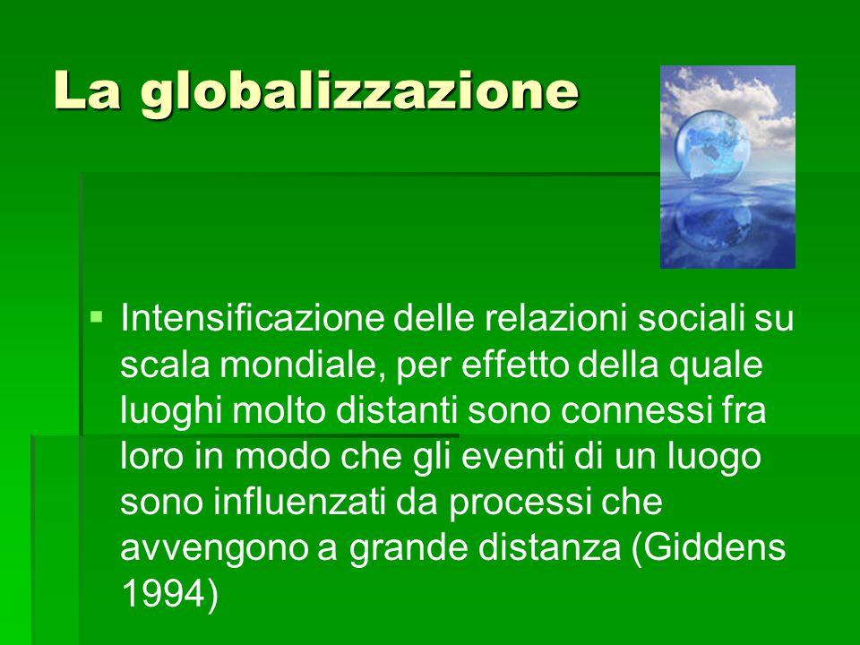 La globalizzazione   Intensificazione delle relazioni sociali su scala mondiale, per effetto della quale luoghi molto distanti sono connessi fra lor