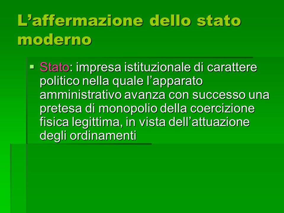 L'affermazione dello stato moderno  Stato: impresa istituzionale di carattere politico nella quale l'apparato amministrativo avanza con successo una