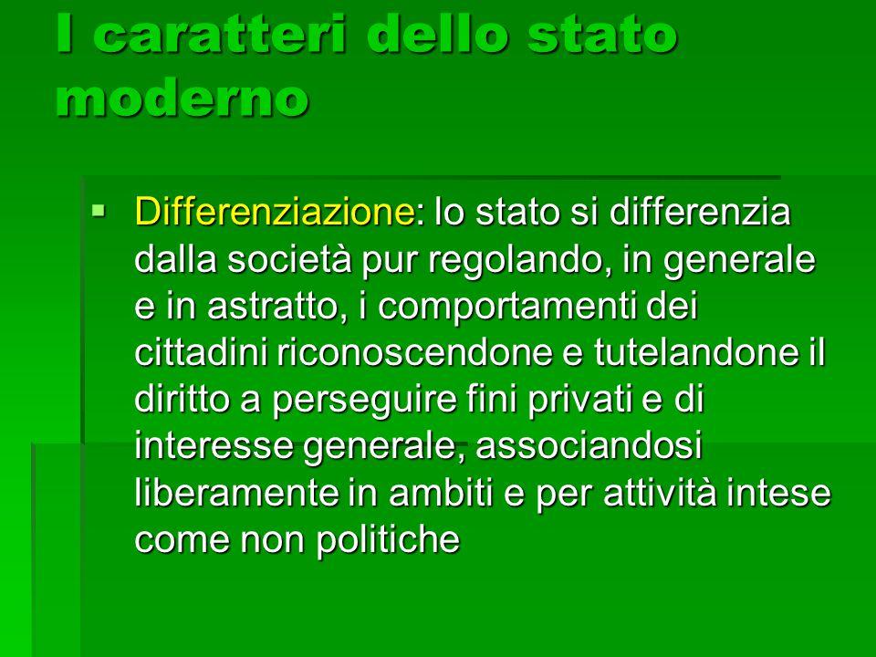 I caratteri dello stato moderno  Differenziazione: lo stato si differenzia dalla società pur regolando, in generale e in astratto, i comportamenti de