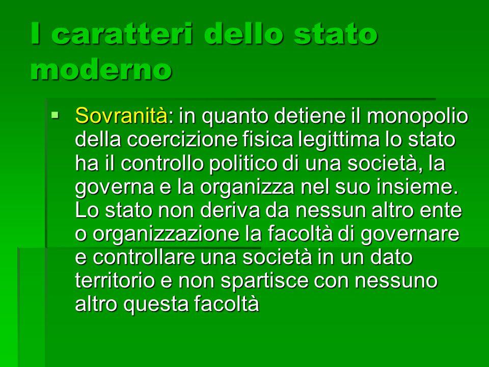 I caratteri dello stato moderno  Centralizzazione: lo stato è un'organizzazione unitaria, con un governo centrale e organismi periferici