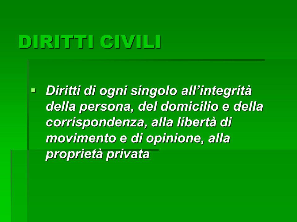 DIRITTI CIVILI  Diritti di ogni singolo all'integrità della persona, del domicilio e della corrispondenza, alla libertà di movimento e di opinione, a