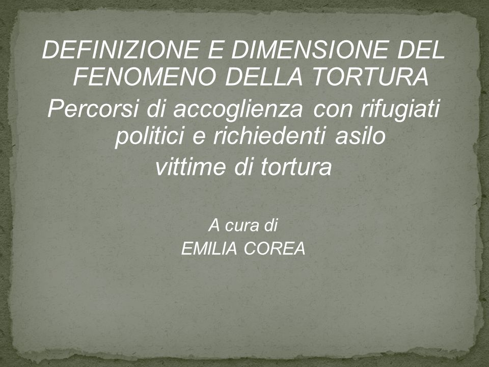 DEFINIZIONE E DIMENSIONE DEL FENOMENO DELLA TORTURA Percorsi di accoglienza con rifugiati politici e richiedenti asilo vittime di tortura A cura di EMILIA COREA