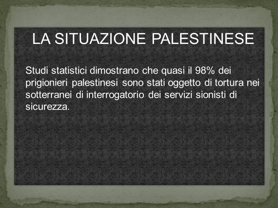 LA SITUAZIONE PALESTINESE Studi statistici dimostrano che quasi il 98% dei prigionieri palestinesi sono stati oggetto di tortura nei sotterranei di interrogatorio dei servizi sionisti di sicurezza.
