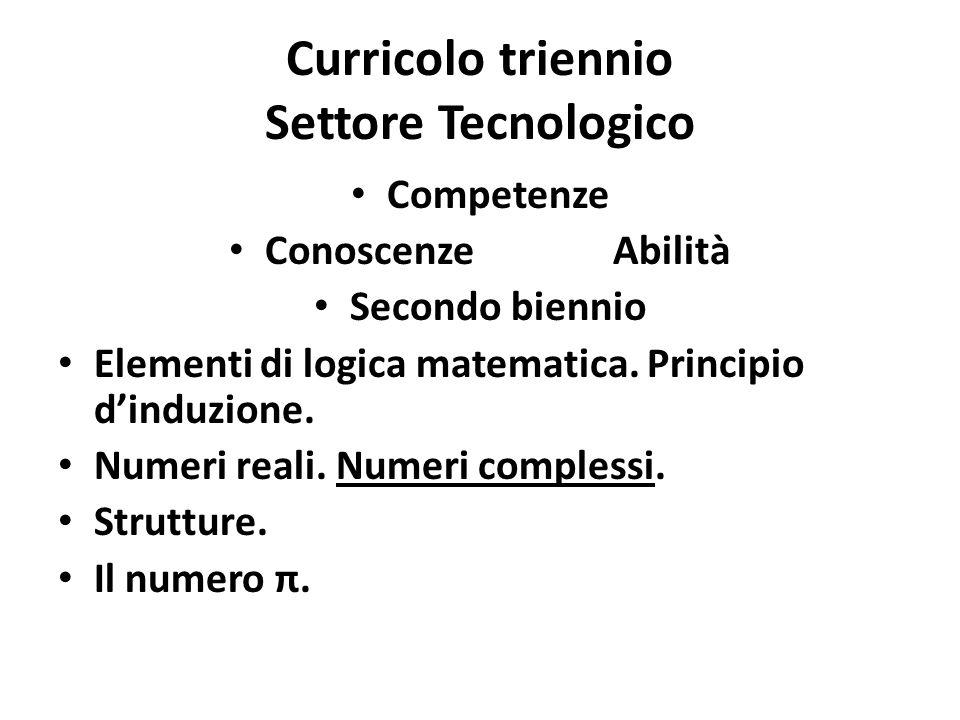Curricolo triennio Settore Tecnologico Competenze ConoscenzeAbilità Secondo biennio Elementi di logica matematica. Principio d'induzione. Numeri reali