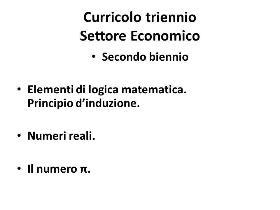Curricolo triennio Settore Economico Secondo biennio Elementi di logica matematica. Principio d'induzione. Numeri reali. Il numero π.