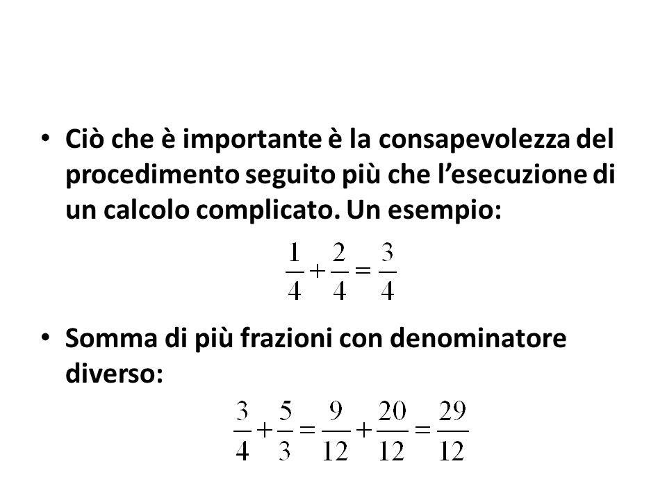 Ciò che è importante è la consapevolezza del procedimento seguito più che l'esecuzione di un calcolo complicato. Un esempio: Somma di più frazioni con