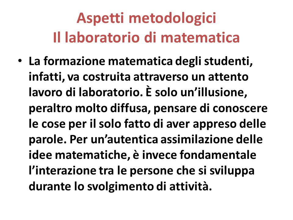 Aspetti metodologici Il laboratorio di matematica La formazione matematica degli studenti, infatti, va costruita attraverso un attento lavoro di labor