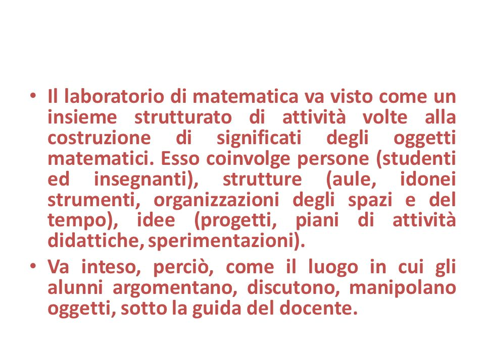 Il laboratorio di matematica va visto come un insieme strutturato di attività volte alla costruzione di significati degli oggetti matematici. Esso coi