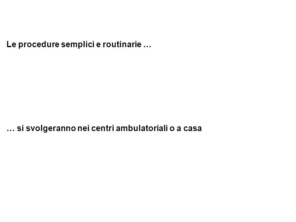 Le procedure semplici e routinarie … … si svolgeranno nei centri ambulatoriali o a casa