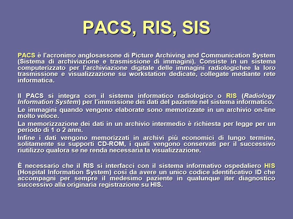 PACS, RIS, SIS PACS è l'acronimo anglosassone di Picture Archiving and Communication System (Sistema di archiviazione e trasmissione di immagini). Con