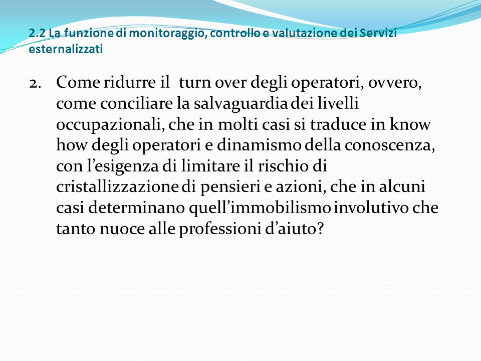 2.2 La funzione di monitoraggio, controllo e valutazione dei Servizi esternalizzati 2.Come ridurre il turn over degli operatori, ovvero, come concilia