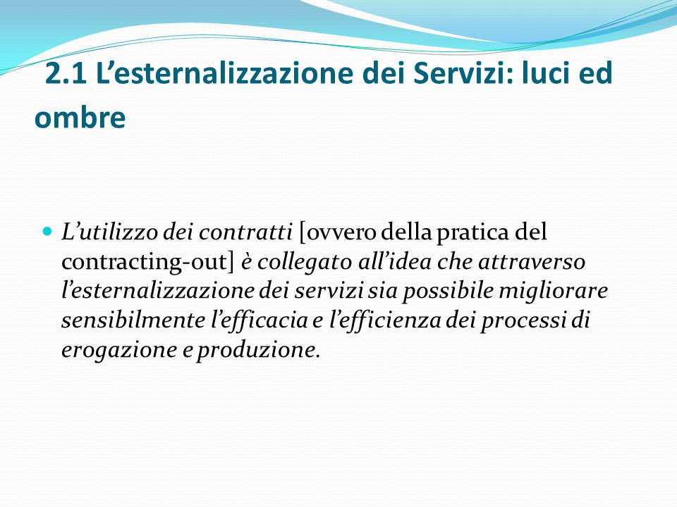 2.1 L'esternalizzazione dei Servizi: luci ed ombre L'utilizzo dei contratti [ovvero della pratica del contracting-out] è collegato all'idea che attrav