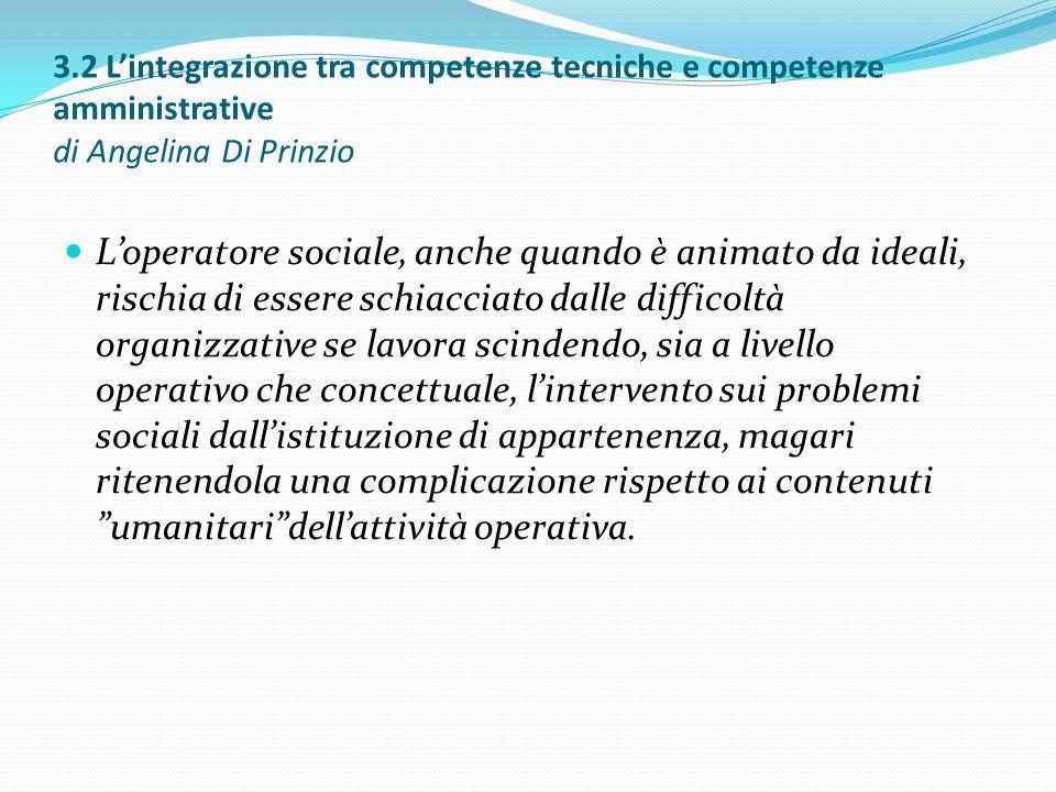 3.2 L'integrazione tra competenze tecniche e competenze amministrative di Angelina Di Prinzio L'operatore sociale, anche quando è animato da ideali, r