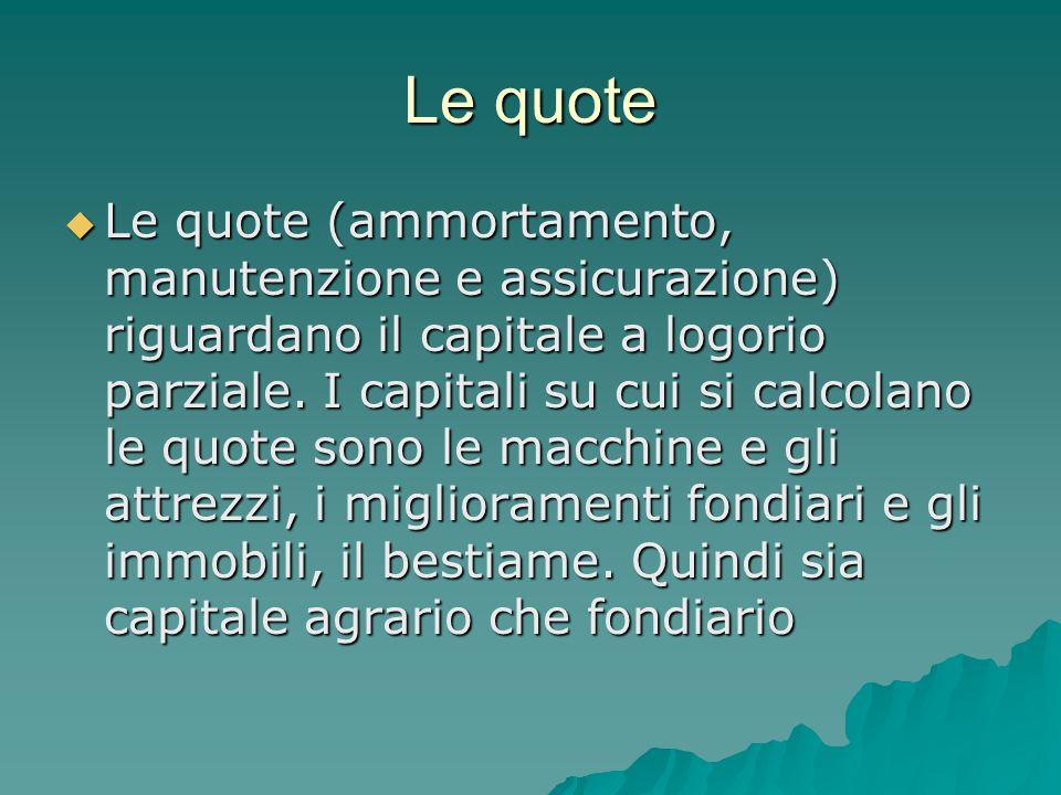 Le quote  Le quote (ammortamento, manutenzione e assicurazione) riguardano il capitale a logorio parziale. I capitali su cui si calcolano le quote so
