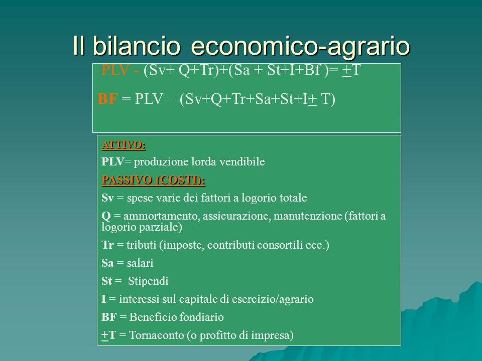 PLV - (Sv+ Q+Tr)+(Sa + St+I+Bf )= +T BF = PLV – (Sv+Q+Tr+Sa+St+I+ T) Il bilancio economico-agrario ATTIVO: PLV= produzione lorda vendibile PASSIVO (COSTI): Sv = spese varie dei fattori a logorio totale Q = ammortamento, assicurazione, manutenzione (fattori a logorio parziale) Tr = tributi (imposte, contributi consortili ecc.) Sa = salari St = Stipendi I = interessi sul capitale di esercizio/agrario BF = Beneficio fondiario +T = Tornaconto (o profitto di impresa)