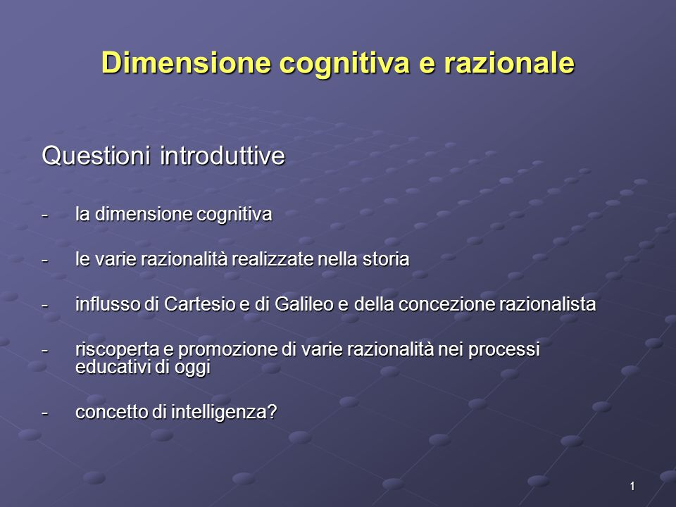 1 Dimensione cognitiva e razionale Questioni introduttive -la dimensione cognitiva -le varie razionalità realizzate nella storia -influsso di Cartesio e di Galileo e della concezione razionalista -riscoperta e promozione di varie razionalità nei processi educativi di oggi -concetto di intelligenza