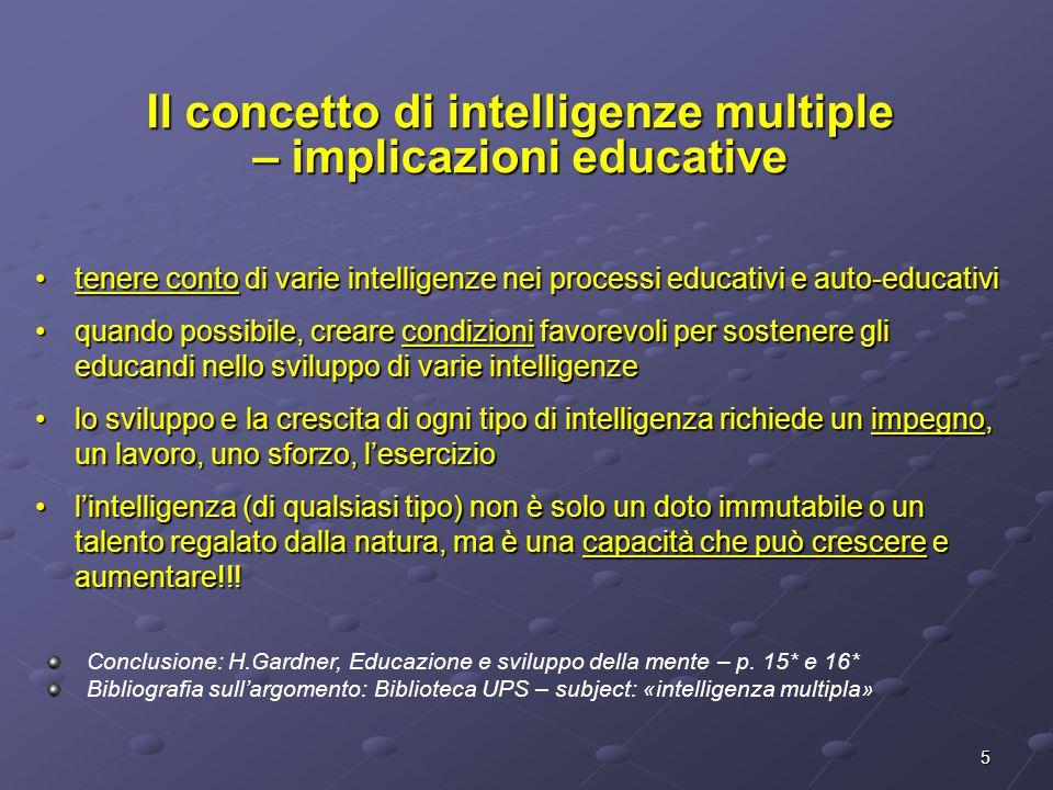 5 tenere conto di varie intelligenze nei processi educativi e auto-educativitenere conto di varie intelligenze nei processi educativi e auto-educativi quando possibile, creare condizioni favorevoli per sostenere gli educandi nello sviluppo di varie intelligenzequando possibile, creare condizioni favorevoli per sostenere gli educandi nello sviluppo di varie intelligenze lo sviluppo e la crescita di ogni tipo di intelligenza richiede un impegno, un lavoro, uno sforzo, l'eserciziolo sviluppo e la crescita di ogni tipo di intelligenza richiede un impegno, un lavoro, uno sforzo, l'esercizio l'intelligenza (di qualsiasi tipo) non è solo un doto immutabile o un talento regalato dalla natura, ma è una capacità che può crescere e aumentare!!!l'intelligenza (di qualsiasi tipo) non è solo un doto immutabile o un talento regalato dalla natura, ma è una capacità che può crescere e aumentare!!.