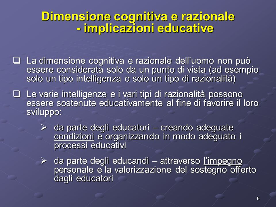 8 Dimensione cognitiva e razionale - implicazioni educative  La dimensione cognitiva e razionale dell'uomo non può essere considerata solo da un punto di vista (ad esempio solo un tipo intelligenza o solo un tipo di razionalità)  Le varie intelligenze e i vari tipi di razionalità possono essere sostenute educativamente al fine di favorire il loro sviluppo:  da parte degli educatori – creando adeguate condizioni e organizzando in modo adeguato i processi educativi  da parte degli educandi – attraverso l'impegno personale e la valorizzazione del sostegno offerto dagli educatori
