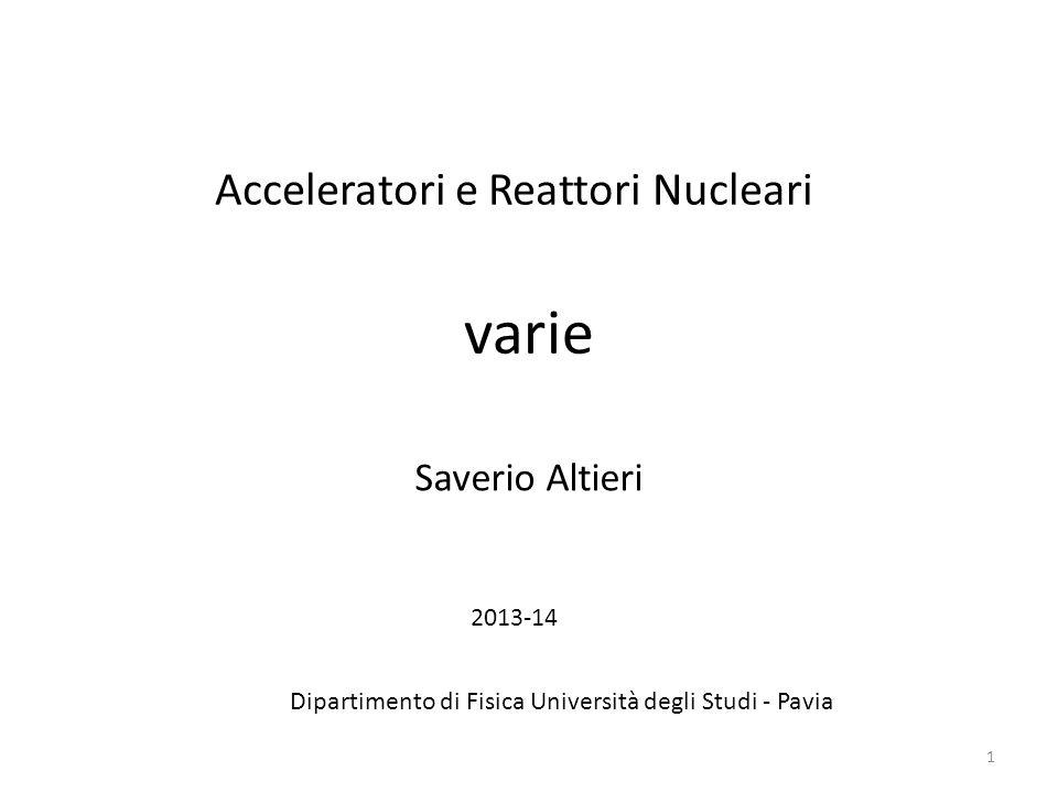 varie 1 Acceleratori e Reattori Nucleari Saverio Altieri Dipartimento di Fisica Università degli Studi - Pavia 2013-14