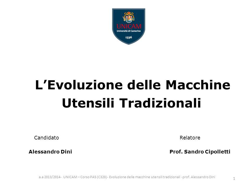 L'Evoluzione delle Macchine Utensili Tradizionali Candidato Relatore Alessandro Dini Prof. Sandro Cipolletti a.a 2013/2014- UNICAM – Corso PAS (C320)-