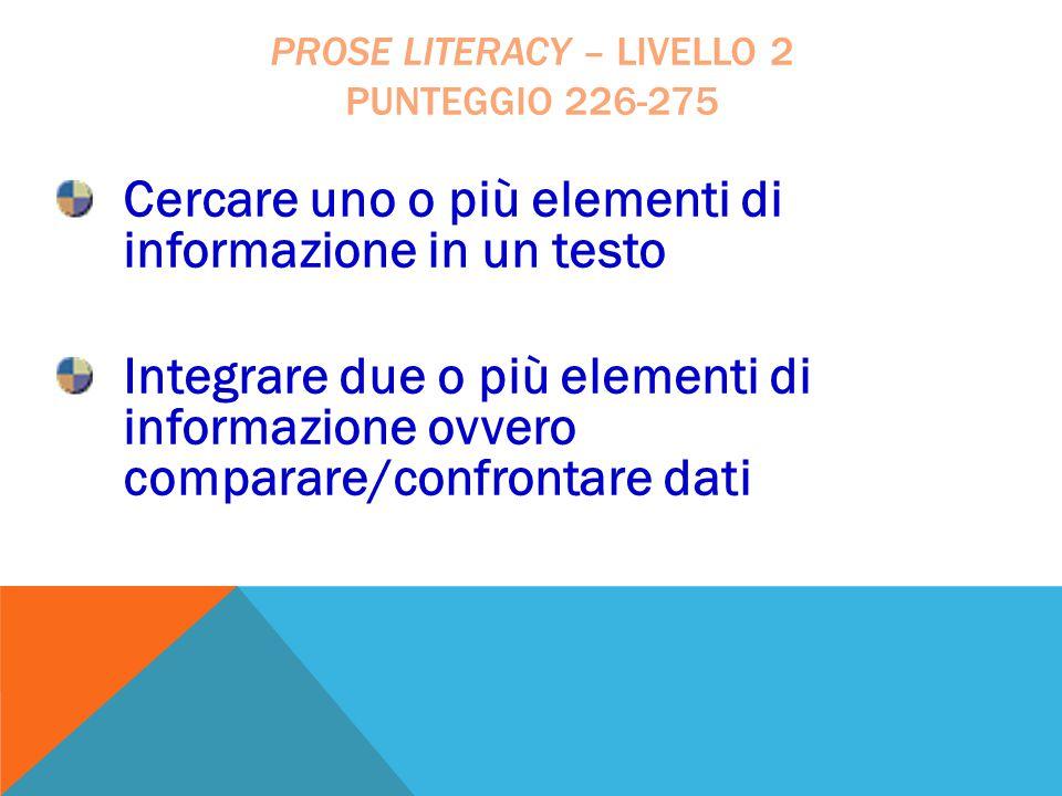 Cercare uno o più elementi di informazione in un testo Integrare due o più elementi di informazione ovvero comparare/confrontare dati PROSE LITERACY –