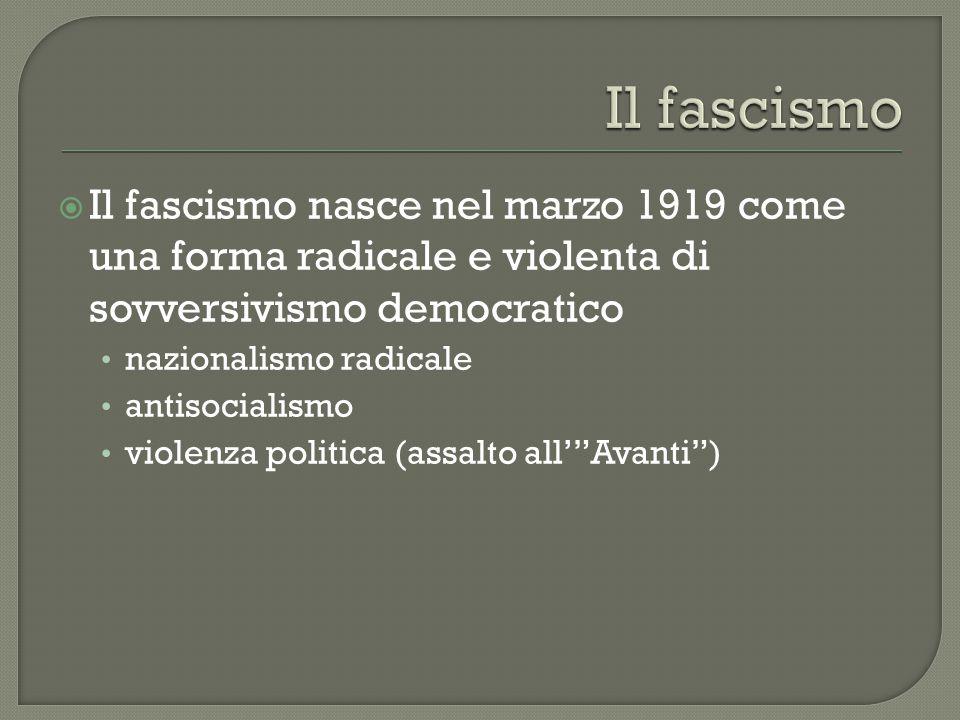  Il fascismo nasce nel marzo 1919 come una forma radicale e violenta di sovversivismo democratico nazionalismo radicale antisocialismo violenza politica (assalto all' Avanti )