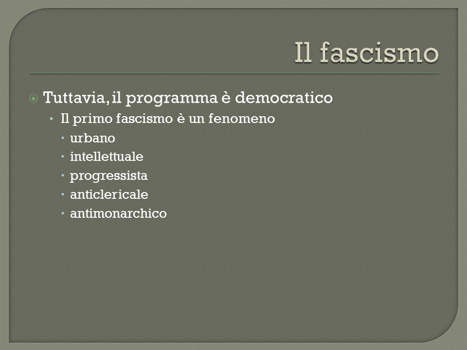  Tuttavia, il programma è democratico Il primo fascismo è un fenomeno  urbano  intellettuale  progressista  anticlericale  antimonarchico