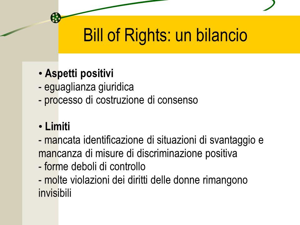 Bill of Rights: un bilancio Aspetti positivi - eguaglianza giuridica - processo di costruzione di consenso Limiti - mancata identificazione di situazioni di svantaggio e mancanza di misure di discriminazione positiva - forme deboli di controllo - molte violazioni dei diritti delle donne rimangono invisibili