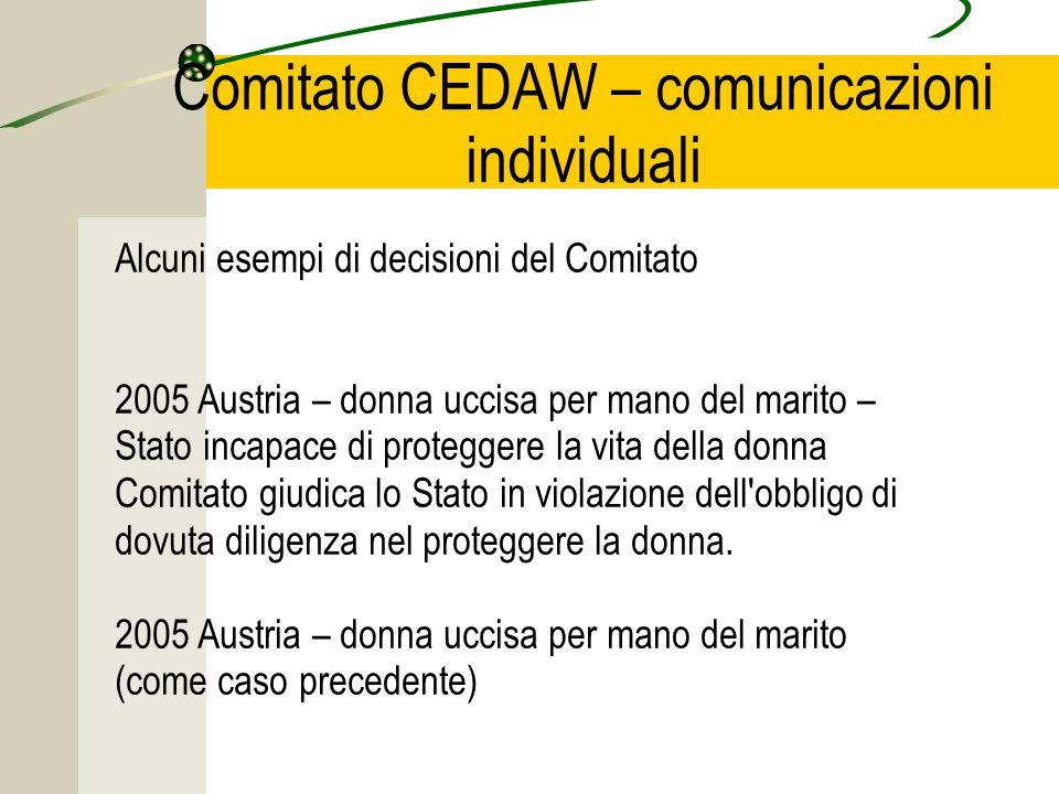 Comitato CEDAW – comunicazioni individuali Alcuni esempi di decisioni del Comitato 2005 Austria – donna uccisa per mano del marito – Stato incapace di proteggere la vita della donna Comitato giudica lo Stato in violazione dell obbligo di dovuta diligenza nel proteggere la donna.