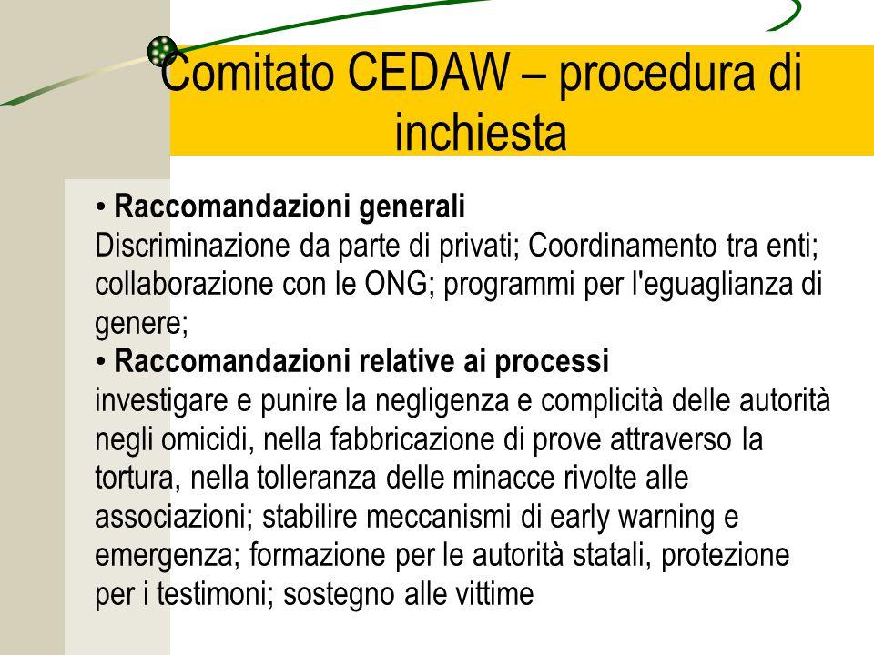 Comitato CEDAW – procedura di inchiesta Raccomandazioni generali Discriminazione da parte di privati; Coordinamento tra enti; collaborazione con le ONG; programmi per l eguaglianza di genere; Raccomandazioni relative ai processi investigare e punire la negligenza e complicità delle autorità negli omicidi, nella fabbricazione di prove attraverso la tortura, nella tolleranza delle minacce rivolte alle associazioni; stabilire meccanismi di early warning e emergenza; formazione per le autorità statali, protezione per i testimoni; sostegno alle vittime