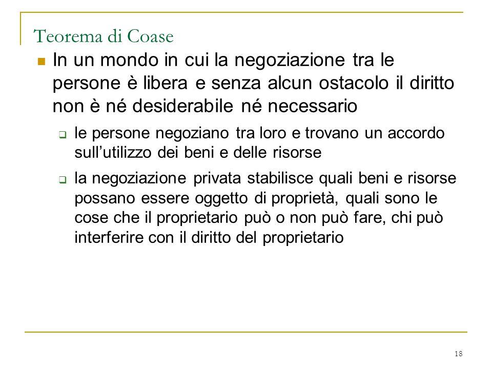 18 Teorema di Coase In un mondo in cui la negoziazione tra le persone è libera e senza alcun ostacolo il diritto non è né desiderabile né necessario 