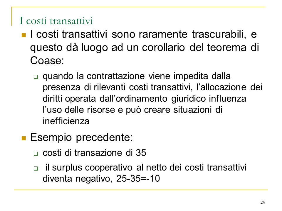 26 I costi transattivi I costi transattivi sono raramente trascurabili, e questo dà luogo ad un corollario del teorema di Coase:  quando la contratta