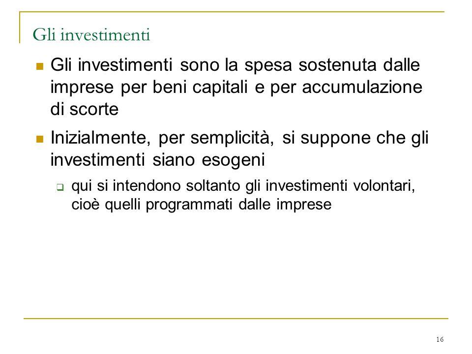 16 Gli investimenti Gli investimenti sono la spesa sostenuta dalle imprese per beni capitali e per accumulazione di scorte Inizialmente, per semplicit