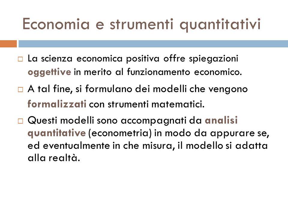 Economia e strumenti quantitativi  La scienza economica positiva offre spiegazioni oggettive in merito al funzionamento economico.