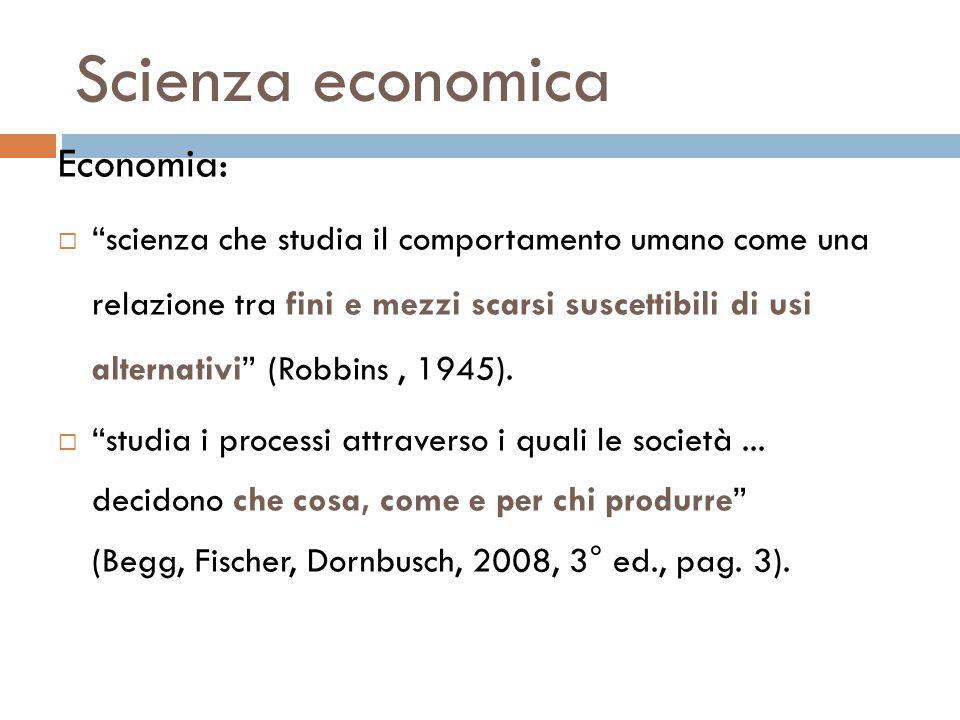Scienza economica Economia:  scienza che studia il comportamento umano come una relazione tra fini e mezzi scarsi suscettibili di usi alternativi (Robbins, 1945).