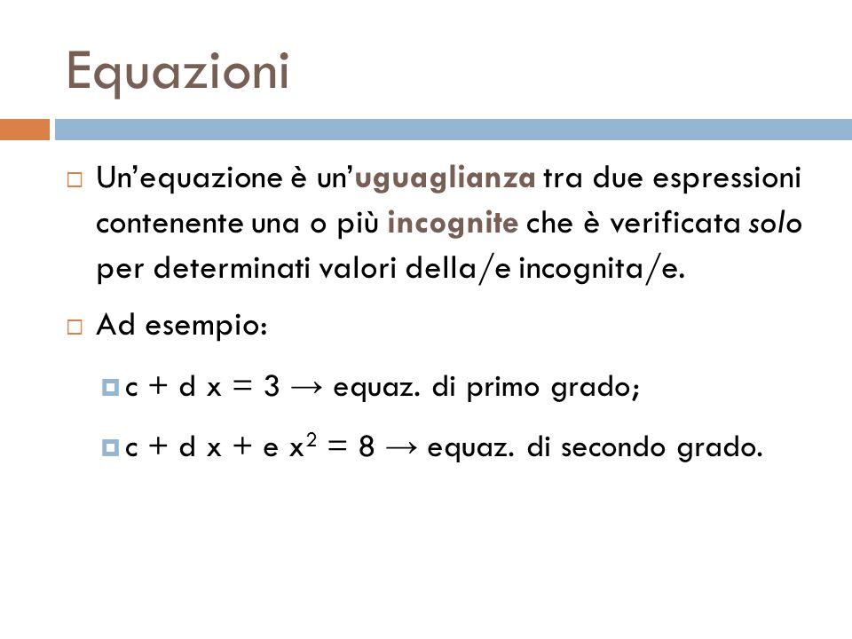 Equazioni  Un'equazione è un'uguaglianza tra due espressioni contenente una o più incognite che è verificata solo per determinati valori della/e incognita/e.