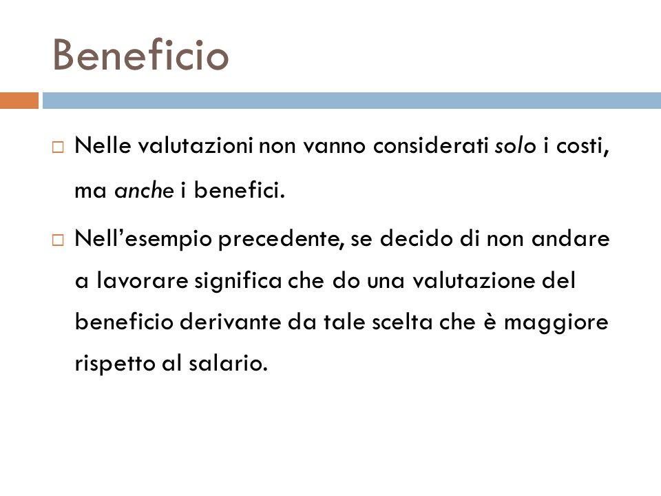 Beneficio  Nelle valutazioni non vanno considerati solo i costi, ma anche i benefici.